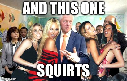 Clinton women before | AND THIS ONE SQUIRTS | image tagged in clinton women before | made w/ Imgflip meme maker