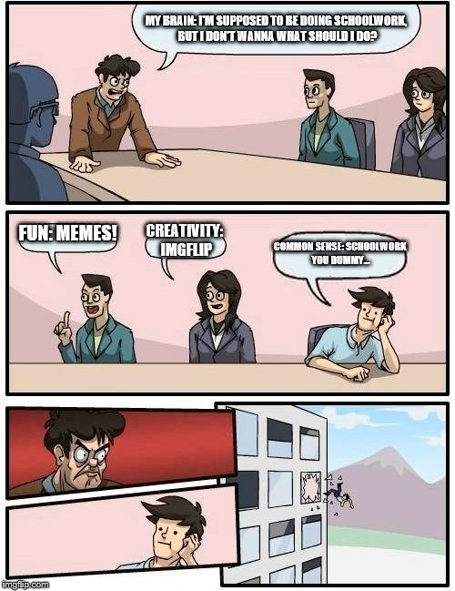 Boardroom Meeting Suggestion Meme | MY BRAIN: I'M SUPPOSED TO BE DOING SCHOOLWORK, BUT I DON'T WANNA WHAT SHOULD I DO? FUN: MEMES! CREATIVITY: IMGFLIP COMMON SENSE: SCHOOLWORK  | image tagged in memes,boardroom meeting suggestion | made w/ Imgflip meme maker