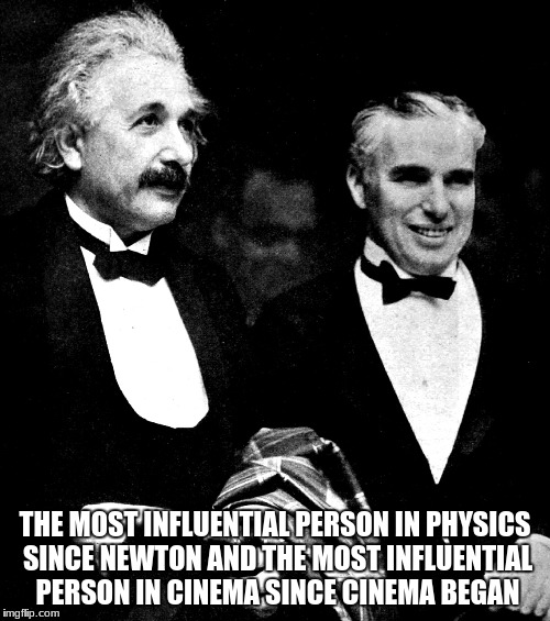 THE MOST INFLUENTIAL PERSON IN PHYSICS SINCE NEWTON AND THE MOST INFLUENTIAL PERSON IN CINEMA SINCE CINEMA BEGAN | image tagged in einstein and chaplin at city lights premiere | made w/ Imgflip meme maker