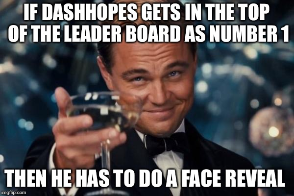Upvote for DashHopes face reveal | IF DASHHOPES GETS IN THE TOP OF THE LEADER BOARD AS NUMBER 1 THEN HE HAS TO DO A FACE REVEAL | image tagged in memes,leonardo dicaprio cheers | made w/ Imgflip meme maker