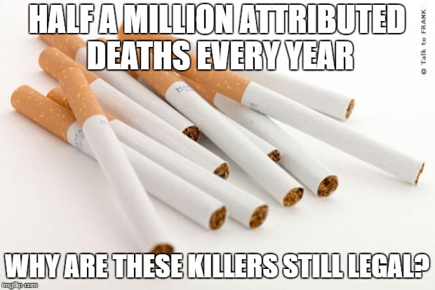 cigarettes | HALF A MILLION ATTRIBUTED DEATHS EVERY YEAR WHY ARE THESE KILLERS STILL LEGAL? | image tagged in cigarettes | made w/ Imgflip meme maker