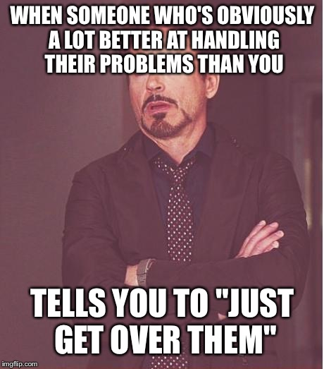 "Face You Make Robert Downey Jr Meme | WHEN SOMEONE WHO'S OBVIOUSLY A LOT BETTER AT HANDLING THEIR PROBLEMS THAN YOU TELLS YOU TO ""JUST GET OVER THEM"" 