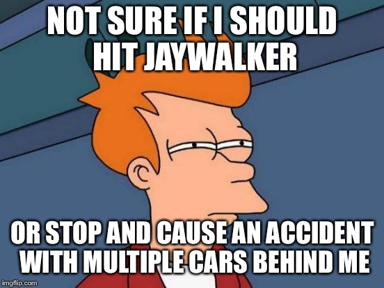 Futurama Fry Meme | NOT SURE IF I SHOULD HIT JAYWALKER OR STOP AND CAUSE AN ACCIDENT WITH MULTIPLE CARS BEHIND ME | image tagged in memes,futurama fry,AdviceAnimals | made w/ Imgflip meme maker