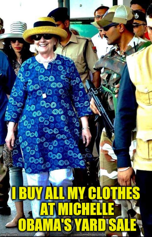 I BUY ALL MY CLOTHES AT MICHELLE OBAMA'S YARD SALE | image tagged in high fashion hillary | made w/ Imgflip meme maker