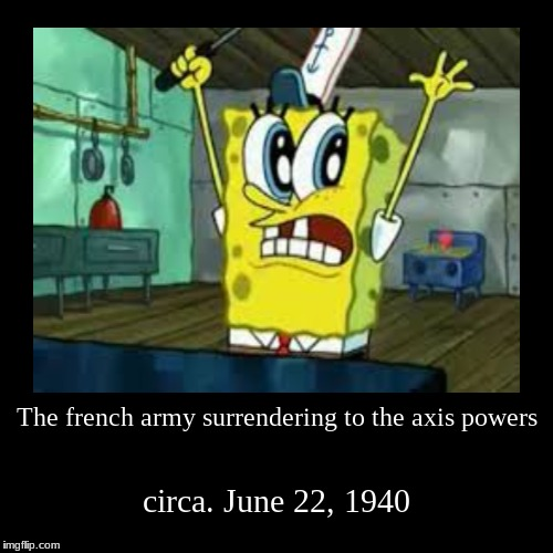 songebob memes | The french army surrendering to the axis powers | circa. June 22, 1940 | image tagged in funny,demotivationals | made w/ Imgflip demotivational maker