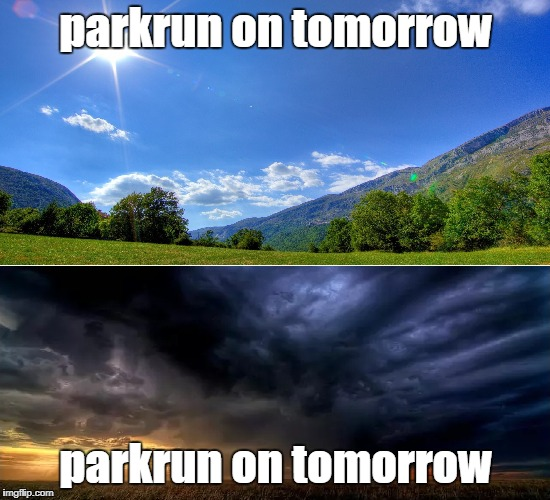 parkrun Rain or Shine | parkrun on tomorrow parkrun on tomorrow | image tagged in sunny day - cloudy day,parkrun | made w/ Imgflip meme maker