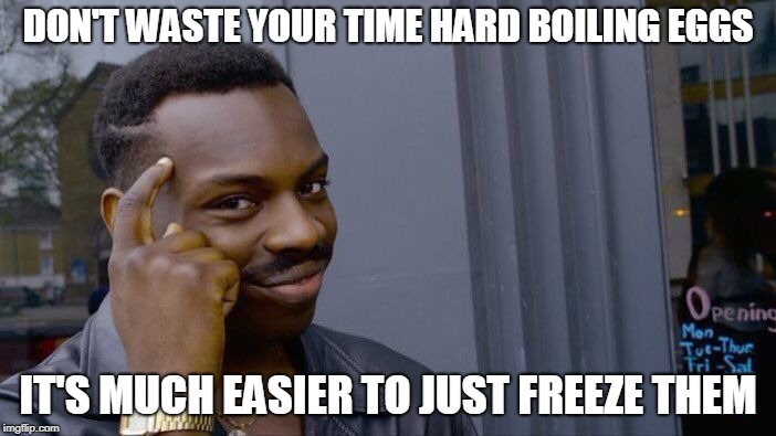 Roll Safe Think About It | DON'T WASTE YOUR TIME HARD BOILING EGGS IT'S MUCH EASIER TO JUST FREEZE THEM | image tagged in memes,roll safe think about it,eggs,freezer,food,cooking | made w/ Imgflip meme maker
