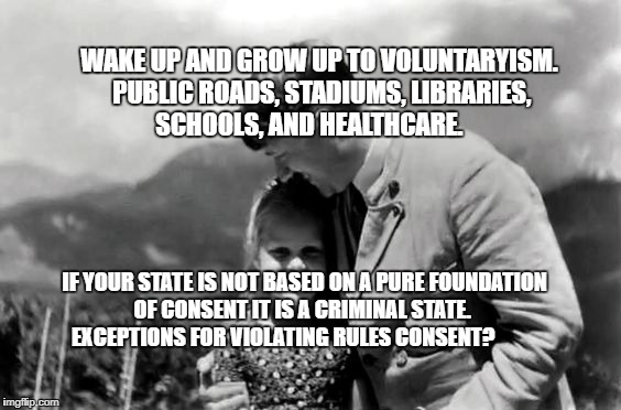 WAKE UP AND GROW UP TO VOLUNTARYISM. PUBLIC ROADS, STADIUMS, LIBRARIES, SCHOOLS, AND HEALTHCARE. IF YOUR STATE IS NOT BASED ON A PURE FOUNDA | image tagged in caring leader | made w/ Imgflip meme maker