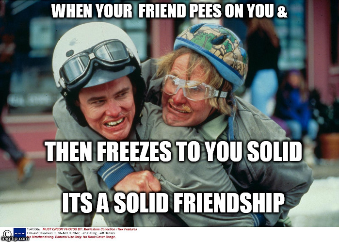 WHEN YOUR  FRIEND PEES ON YOU & THEN FREEZES TO YOU SOLID ITS A SOLID FRIENDSHIP | made w/ Imgflip meme maker