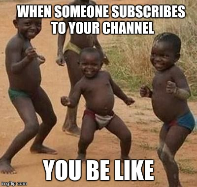AFRICAN KIDS DANCING | WHEN SOMEONE SUBSCRIBES TO YOUR CHANNEL YOU BE LIKE | image tagged in african kids dancing | made w/ Imgflip meme maker