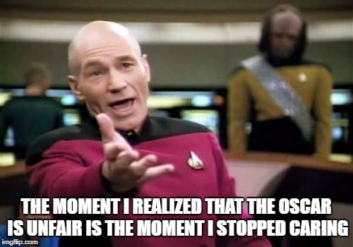 Picard Wtf Meme | THE MOMENT I REALIZED THAT THE OSCAR IS UNFAIR IS THE MOMENT I STOPPED CARING | image tagged in memes,picard wtf | made w/ Imgflip meme maker