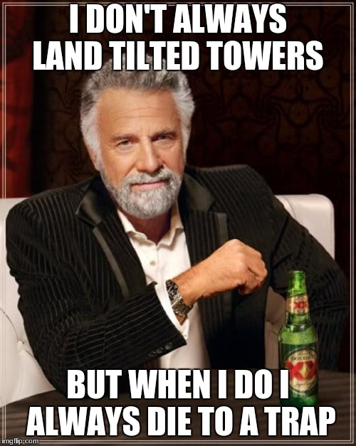 The Most Interesting Man In The World Meme | I DON'T ALWAYS LAND TILTED TOWERS BUT WHEN I DO I ALWAYS DIE TO A TRAP | image tagged in memes,the most interesting man in the world | made w/ Imgflip meme maker
