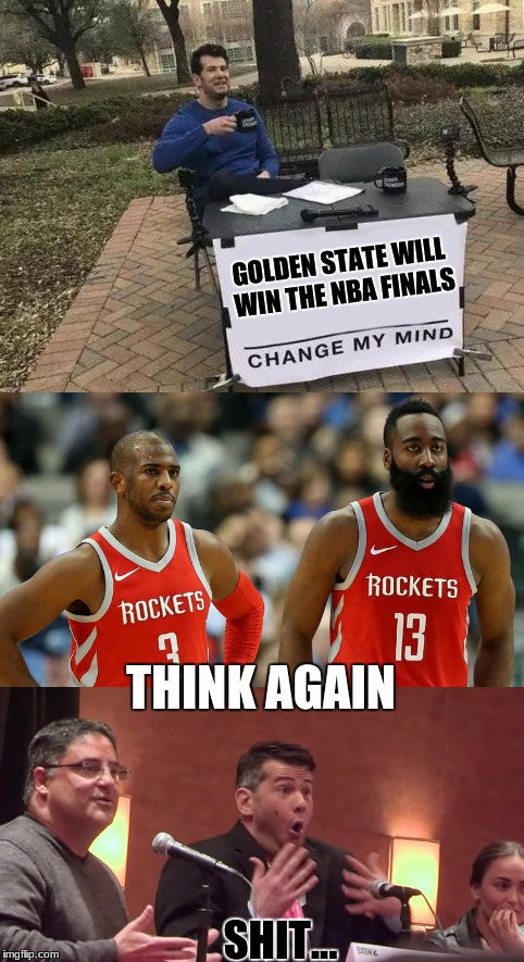 Here comes Houston | GOLDEN STATE WILL WIN THE NBA FINALS THINK AGAIN SHIT... | image tagged in nba,golden state warriors,houston rockets,steven crowder,change my mind,memes | made w/ Imgflip meme maker