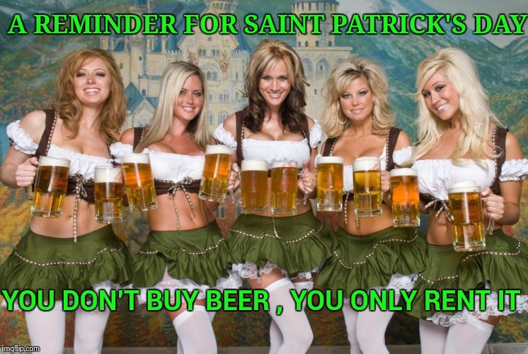 Have a fun and safe holiday everyone | A REMINDER FOR SAINT PATRICK'S DAY YOU DON'T BUY BEER , YOU ONLY RENT IT | image tagged in beer women,st patrick's day,parade,don't drink and drive,just walk away | made w/ Imgflip meme maker