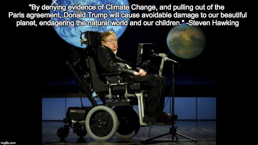 "RIP Steven Hawking | ""By denying evidence of Climate Change, and pulling out of the Paris agreement, Donald Trump will cause avoidable damage to our beautiful pl 