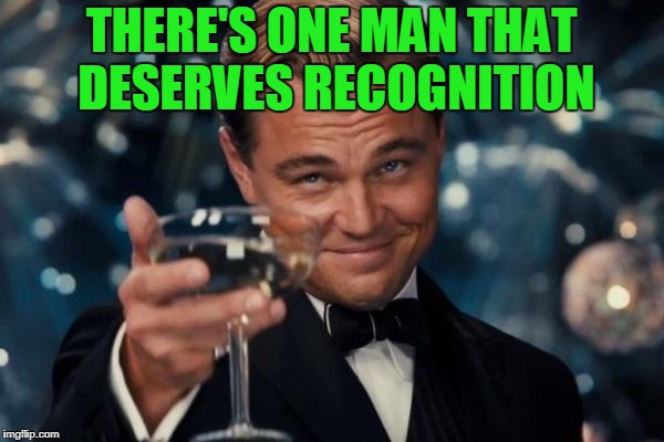 Leonardo Dicaprio Cheers Meme | THERE'S ONE MAN THAT DESERVES RECOGNITION | image tagged in memes,leonardo dicaprio cheers | made w/ Imgflip meme maker