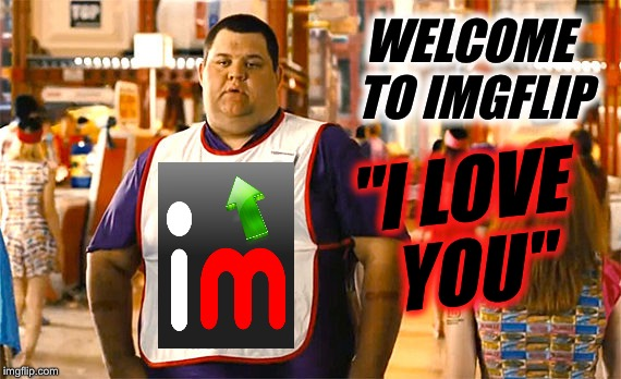 "WELCOME TO IMGFLIP ""I LOVE YOU"" 