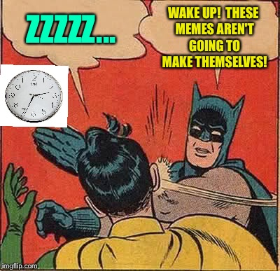 Most nights. | ZZZZZ... WAKE UP!  THESE MEMES AREN'T GOING TO MAKE THEMSELVES! | image tagged in memes,batman slapping robin,submissions,funny | made w/ Imgflip meme maker