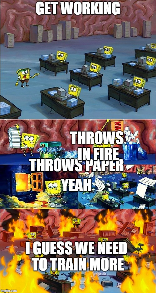 spongbob brain on fire | GET WORKING THROWS PAPER THROWS IN FIRE YEAH I GUESS WE NEED TO TRAIN MORE | image tagged in spongbob brain on fire | made w/ Imgflip meme maker