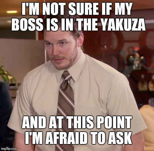 Afraid To Ask Andy Meme | I'M NOT SURE IF MY BOSS IS IN THE YAKUZA AND AT THIS POINT I'M AFRAID TO ASK | image tagged in memes,afraid to ask andy | made w/ Imgflip meme maker
