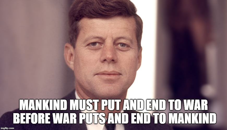 John F. Kennedy | MANKIND MUST PUT AND END TO WAR BEFORE WAR PUTS AND END TO MANKIND | image tagged in jfk,john f kennedy,united states of america,president | made w/ Imgflip meme maker