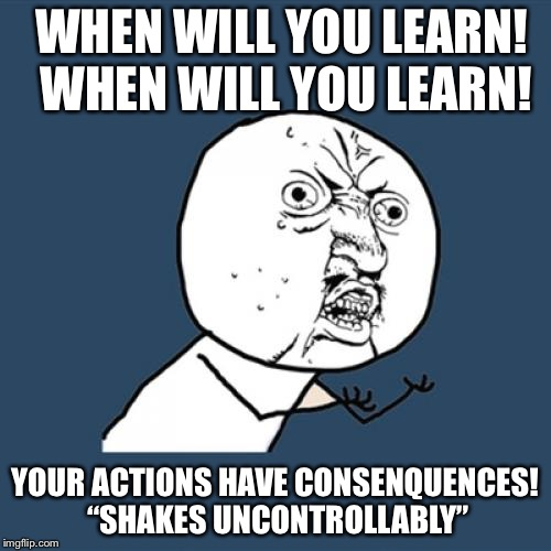 "Y U No Meme | WHEN WILL YOU LEARN! WHEN WILL YOU LEARN! YOUR ACTIONS HAVE CONSENQUENCES! ""SHAKES UNCONTROLLABLY"" 