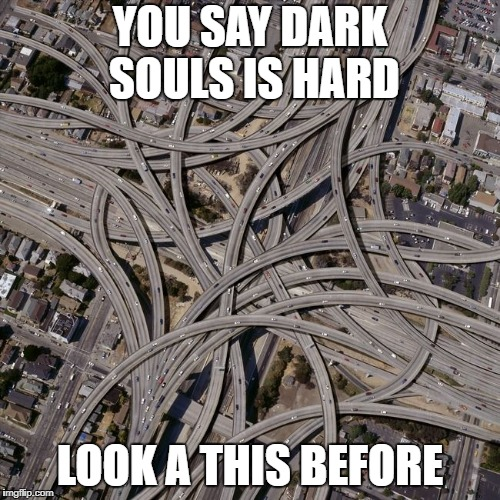 Complex road junction | YOU SAY DARK SOULS IS HARD LOOK A THIS BEFORE | image tagged in complex road junction | made w/ Imgflip meme maker