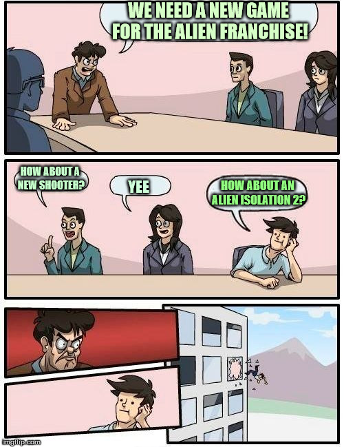 IDEAS!! | WE NEED A NEW GAME FOR THE ALIEN FRANCHISE! HOW ABOUT A NEW SHOOTER? YEE HOW ABOUT AN ALIEN ISOLATION 2? | image tagged in memes,boardroom meeting suggestion,alien isolation 2,video games,games | made w/ Imgflip meme maker