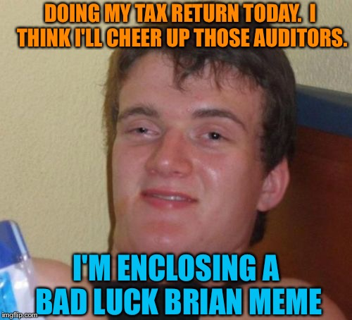 I know they have a good sense of humour. | DOING MY TAX RETURN TODAY.  I THINK I'LL CHEER UP THOSE AUDITORS. I'M ENCLOSING A BAD LUCK BRIAN MEME | image tagged in memes,10 guy,taxes,bad luck brian,funny | made w/ Imgflip meme maker