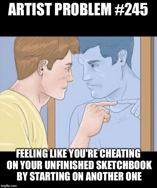check yourself depressed guy pointing at himself mirror | ARTIST PROBLEM #245 FEELING LIKE YOU'RE CHEATING ON YOUR UNFINISHED SKETCHBOOK BY STARTING ON ANOTHER ONE | image tagged in check yourself depressed guy pointing at himself mirror | made w/ Imgflip meme maker