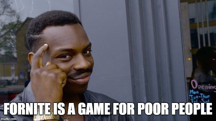 Roll Safe Think About It Meme | FORNITE IS A GAME FOR POOR PEOPLE | image tagged in memes,roll safe think about it | made w/ Imgflip meme maker
