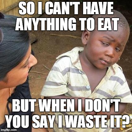 Parents logic... | SO I CAN'T HAVE ANYTHING TO EAT BUT WHEN I DON'T YOU SAY I WASTE IT? | image tagged in memes,third world skeptical kid,funny,politics,food | made w/ Imgflip meme maker