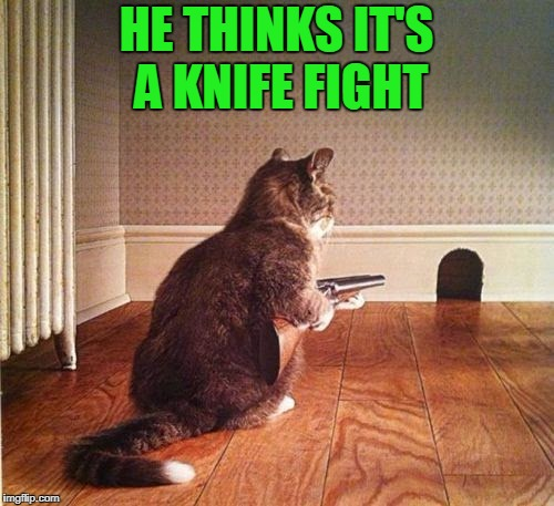 HE THINKS IT'S A KNIFE FIGHT | made w/ Imgflip meme maker