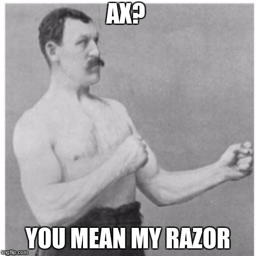 Overly Manly Man Meme | AX? YOU MEAN MY RAZOR | image tagged in memes,overly manly man | made w/ Imgflip meme maker