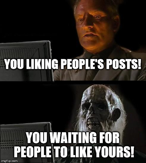 Ill Just Wait Here Meme | YOU LIKING PEOPLE'S POSTS! YOU WAITING FOR PEOPLE TO LIKE YOURS! | image tagged in memes,ill just wait here | made w/ Imgflip meme maker