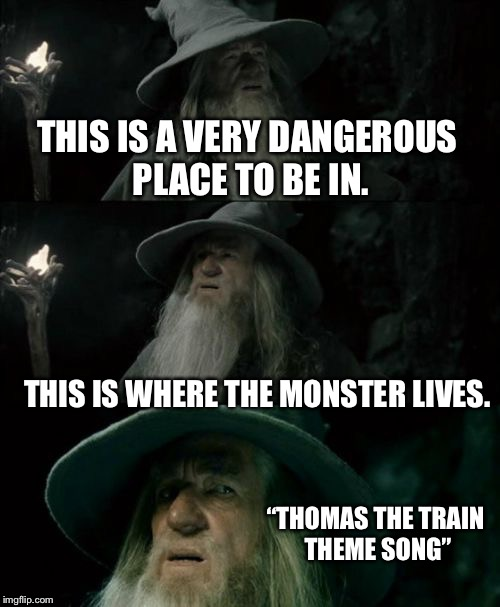 "Confused Gandalf Meme | THIS IS A VERY DANGEROUS PLACE TO BE IN. THIS IS WHERE THE MONSTER LIVES. ""THOMAS THE TRAIN THEME SONG"" 