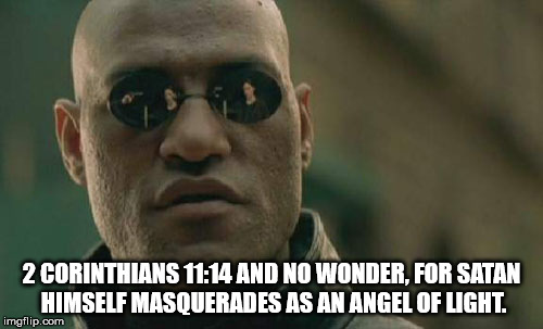 The religious Matrix | 2 CORINTHIANS 11:14 AND NO WONDER, FOR SATAN HIMSELF MASQUERADES AS AN ANGEL OF LIGHT. | image tagged in memes,matrix morpheus,religion,satan,angel,masquerade | made w/ Imgflip meme maker