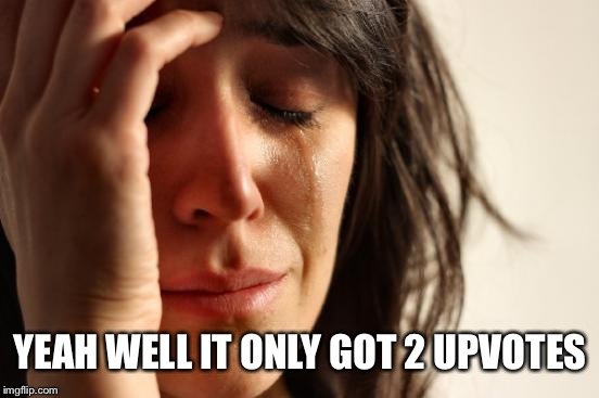 First World Problems Meme | YEAH WELL IT ONLY GOT 2 UPVOTES | image tagged in memes,first world problems | made w/ Imgflip meme maker