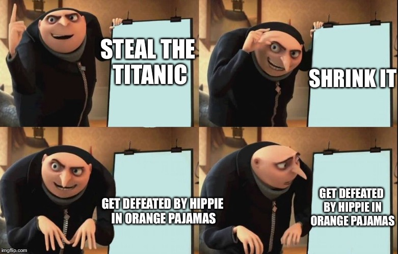 Despicable Me Diabolical Plan Gru Template | STEAL THE TITANIC GET DEFEATED BY HIPPIE IN ORANGE PAJAMAS SHRINK IT GET DEFEATED BY HIPPIE IN ORANGE PAJAMAS | image tagged in despicable me diabolical plan gru template | made w/ Imgflip meme maker