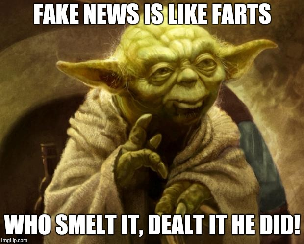 Yoda Farted | FAKE NEWS IS LIKE FARTS WHO SMELT IT, DEALT IT HE DID! | image tagged in yoda farted | made w/ Imgflip meme maker
