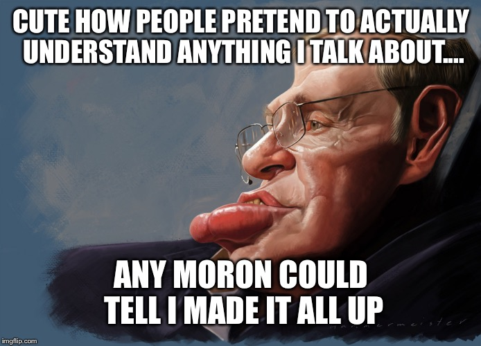 When poeple think your a genius but they don't know nothin' | CUTE HOW PEOPLE PRETEND TO ACTUALLY UNDERSTAND ANYTHING I TALK ABOUT.... ANY MORON COULD TELL I MADE IT ALL UP | image tagged in troll hawking | made w/ Imgflip meme maker