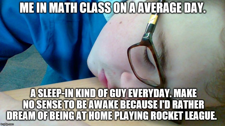 An average day in my life | ME IN MATH CLASS ON A AVERAGE DAY. A SLEEP-IN KIND OF GUY EVERYDAY. MAKE NO SENSE TO BE AWAKE BECAUSE I'D RATHER DREAM OF BEING AT HOME PLAY | image tagged in funny memes,life,school | made w/ Imgflip meme maker