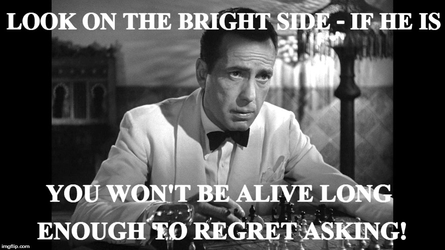 LOOK ON THE BRIGHT SIDE - IF HE IS YOU WON'T BE ALIVE LONG ENOUGH TO REGRET ASKING! | made w/ Imgflip meme maker