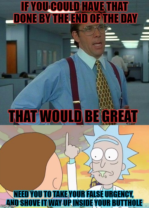 Close of Business on a Friday | IF YOU COULD HAVE THAT DONE BY THE END OF THE DAY THAT WOULD BE GREAT NEED YOU TO TAKE YOUR FALSE URGENCY, AND SHOVE IT WAY UP INSIDE YOUR B | image tagged in that would be great,rick and morty | made w/ Imgflip meme maker