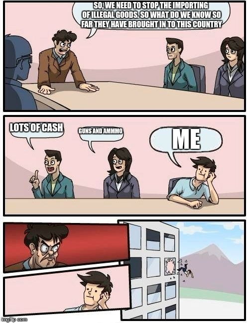 Boardroom Meeting Suggestion Meme | SO, WE NEED TO STOP THE IMPORTING OF ILLEGAL GOODS. SO WHAT DO WE KNOW SO FAR THEY HAVE BROUGHT IN TO THIS COUNTRY LOTS OF CASH GUNS AND AMM | image tagged in memes,boardroom meeting suggestion | made w/ Imgflip meme maker
