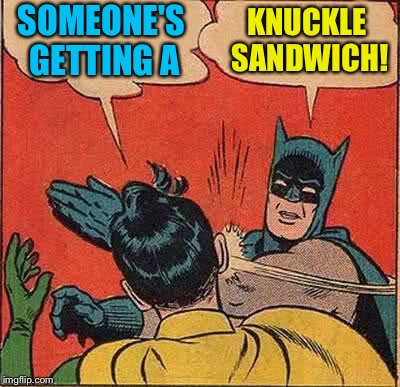 Batman Slapping Robin Meme | SOMEONE'S GETTING A KNUCKLE SANDWICH! | image tagged in memes,batman slapping robin | made w/ Imgflip meme maker