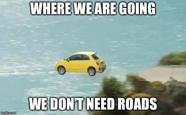 FLYING CAR | WHERE WE ARE GOING WE DON'T NEED ROADS | image tagged in flying car | made w/ Imgflip meme maker