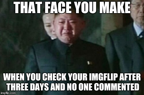Kim Jong Un Sad Meme | THAT FACE YOU MAKE WHEN YOU CHECK YOUR IMGFLIP AFTER THREE DAYS AND NO ONE COMMENTED | image tagged in memes,kim jong un sad | made w/ Imgflip meme maker