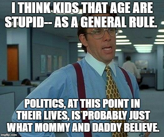 That Would Be Great Meme | I THINK KIDS THAT AGE ARE STUPID-- AS A GENERAL RULE. POLITICS, AT THIS POINT IN THEIR LIVES, IS PROBABLY JUST WHAT MOMMY AND DADDY BELIEVE. | image tagged in memes,that would be great | made w/ Imgflip meme maker