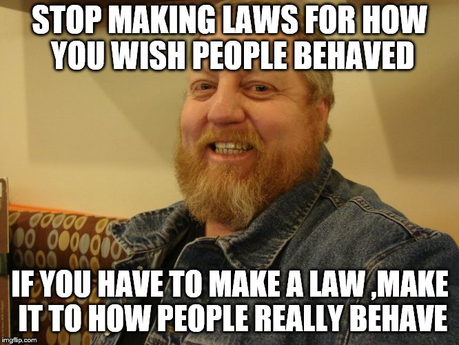 jay man | STOP MAKING LAWS FOR HOW YOU WISH PEOPLE BEHAVED IF YOU HAVE TO MAKE A LAW ,MAKE IT TO HOW PEOPLE REALLY BEHAVE | image tagged in jay man | made w/ Imgflip meme maker